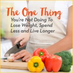 The One Thing You're Not Doing To Lose Weight, Spend Less and Live Longer